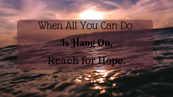 When All You Can Do Is Hang On, Reach For Hope.