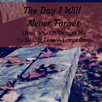 The Day I Will Never Forget. (And What It Taught Me To Almost Lose A Loved One.) Part 1